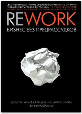 Фрайд Дж., Хайнемайер Хенссон Д. «Rework: бизнес без предрассудков»